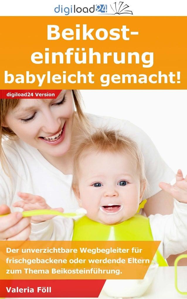 Copyright © 2013 digiload24 Beikosteinführung babyleicht gemacht | Valeria Föll | Seite 1 Inhaltsverzeichnis Vorwort Alles...
