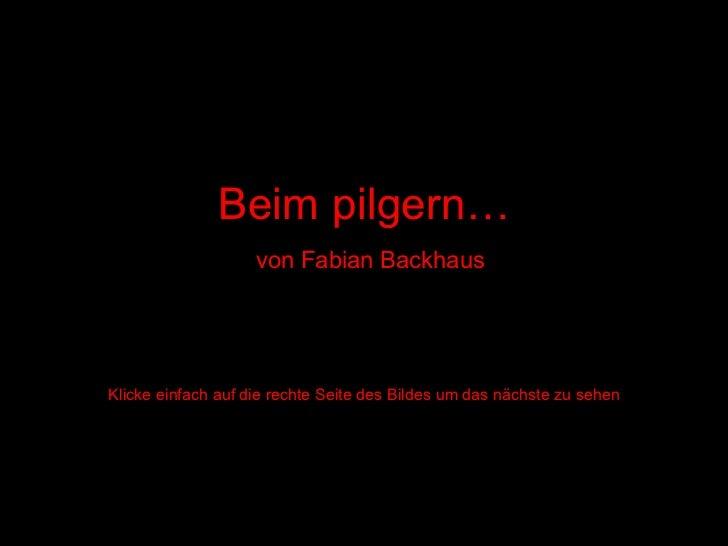 Beim pilgern…   von Fabian Backhaus Klicke einfach auf die rechte Seite des Bildes um das nächste zu sehen