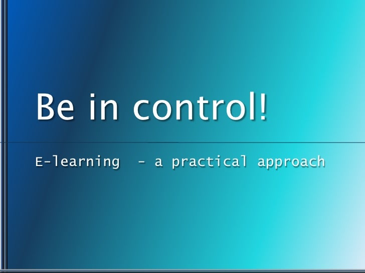 Be in control!<br />E-learning  - a practical approach<br />
