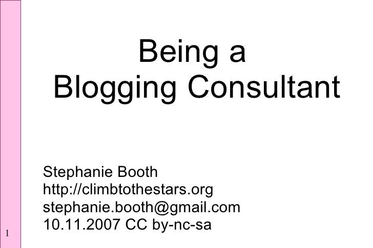 Being a      Blogging Consultant      Stephanie Booth     http://climbtothestars.org     stephanie.booth@gmail.com     10....