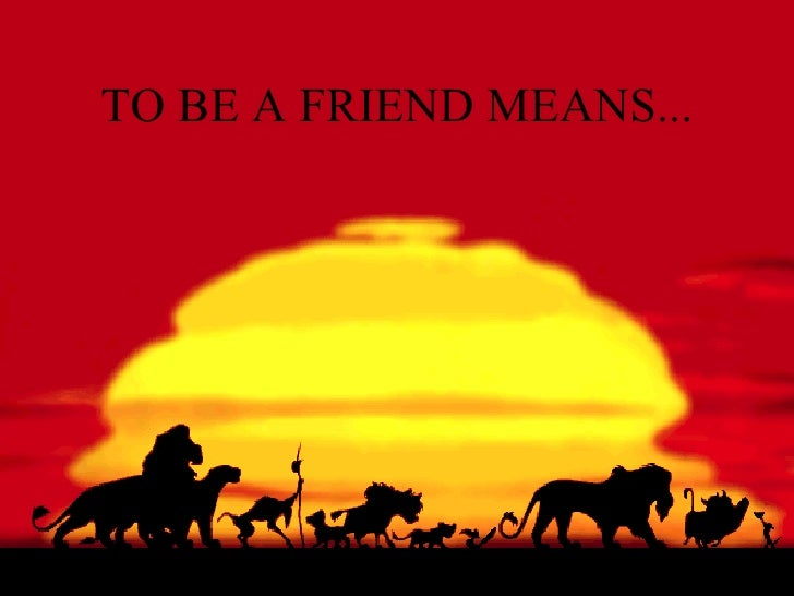 TO BE A FRIEND MEANS...