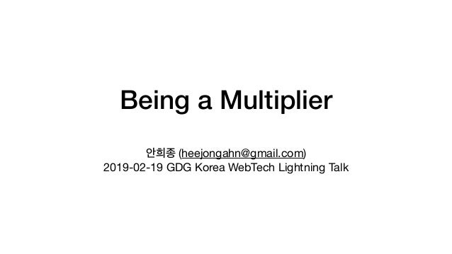 Being a Multiplier (heejongahn@gmail.com)  2019-02-19 GDG Korea WebTech Lightning Talk