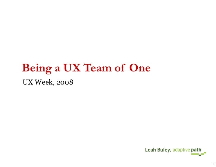 Being a UX Team of One UX Week, 2008                          Leah Buley,                                     1
