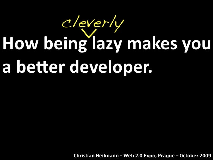 cleverly How being lazy makes you  a be2er developer.            Christian Heilmann – Web 2.0 Expo, Prague – October 2009