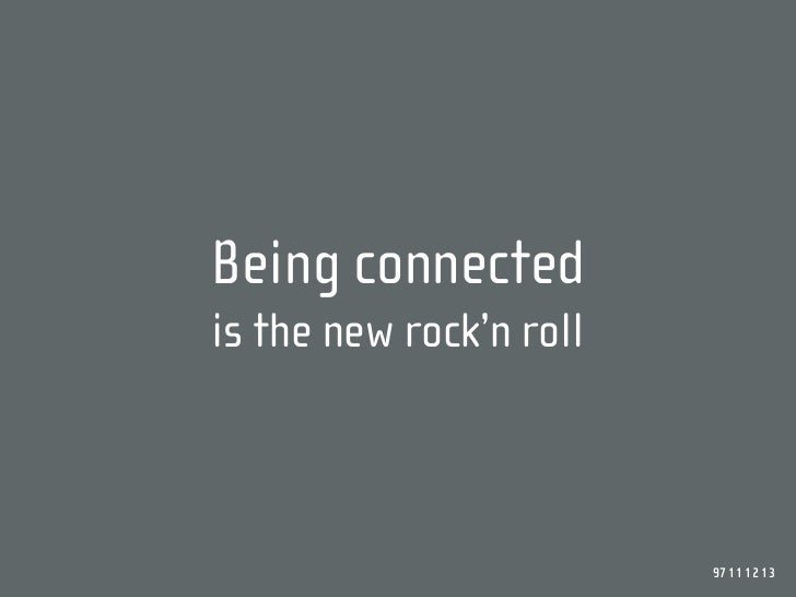 Being connected is the new rock'n roll                             97 11 12 13