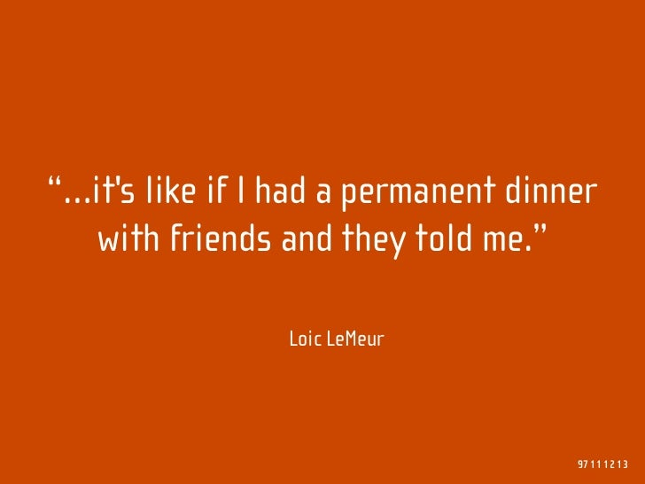 """""""…it's like if I had a permanent dinner   with friends and they told me.""""                   Loic LeMeur                   ..."""