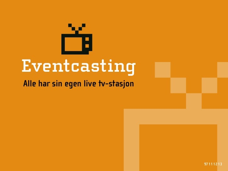 l Eventcasting Alle har sin egen live tv-stasjon                                         97 11 12 13