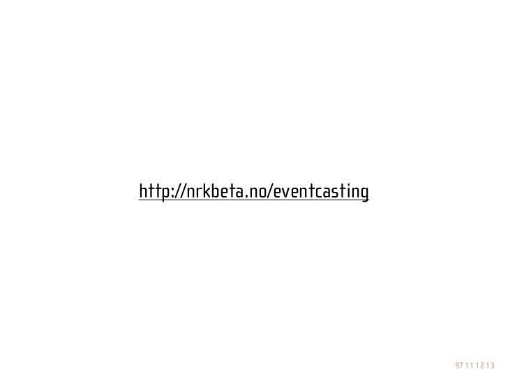 http://nrkbeta.no/eventcasting                                      97 11 12 13