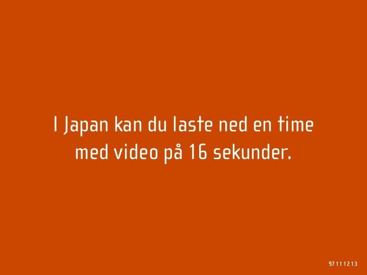 I Japan kan du laste ned en time     med video på 16 sekunder.                                       97 11 12 13