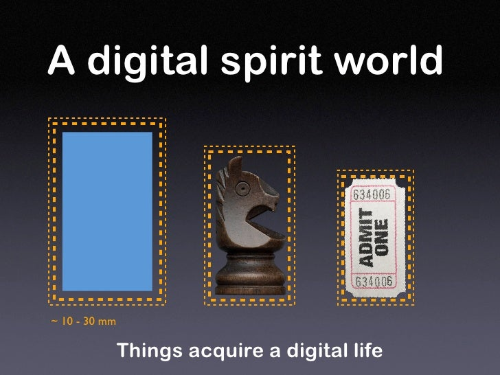 A digital spirit world     ~ 10 - 30 mm                 Things acquire a digital life