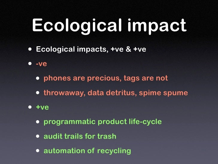 Ecological impact • Ecological impacts, +ve & +ve • -ve   • phones are precious, tags are not   • throwaway, data detritus...