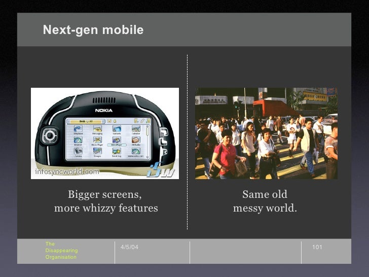 Next-gen mobile          Bigger screens,       Same old    more whizzy features   messy world.   The                4/5/04...