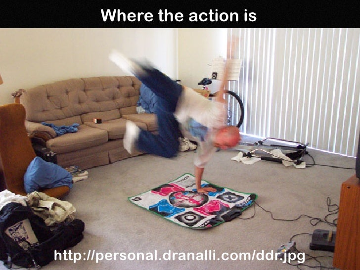 Where the action is     http://personal.dranalli.com/ddr.jpg