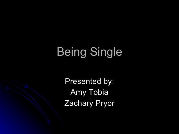 Being Single Presented by: Amy Tobia Zachary Pryor