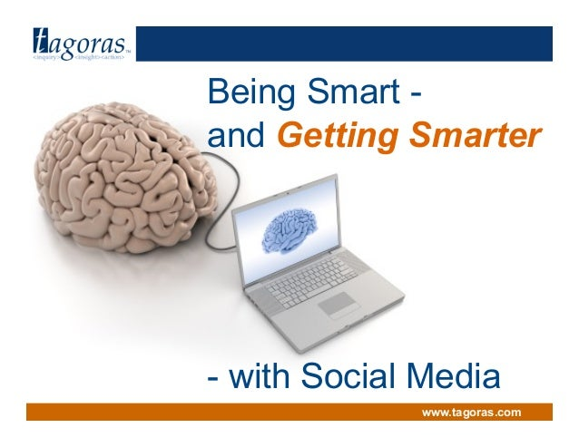 Tagoras<inquiry> <insight> <action> www.tagoras.com Being Smart - and Getting Smarter - with Social Media