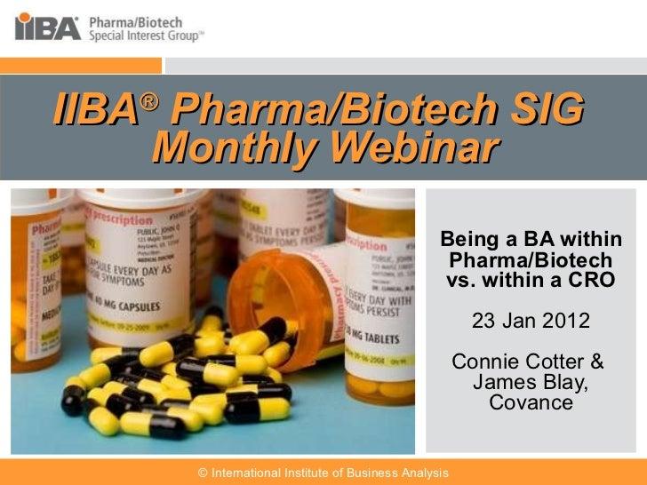IIBA ®  Pharma/Biotech SIG  Monthly Webinar Being a BA within Pharma/Biotech vs. within a CRO 23 Jan 2012 Connie Cotter & ...