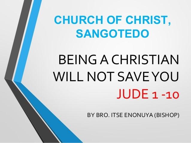 BEING A CHRISTIAN WILL NOT SAVEYOU JUDE 1 -10 BY BRO. ITSE ENONUYA (BISHOP) CHURCH OF CHRIST, SANGOTEDO