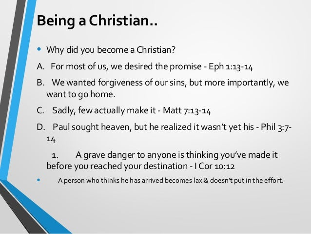 being a christian In order to become a christian, one must first understand what a christian is there is a lot of confusion about the answer to that question due to the varied beliefs of those that claim to be christians.