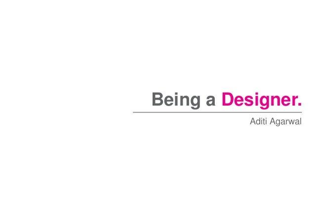 Being a Designer. Aditi Agarwal