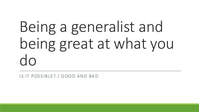 Being a generalist and being great at what you do IS IT POSSIBLE? / GOOD AND BAD