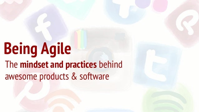 Being Agile The mindset and practices behind awesome products & software