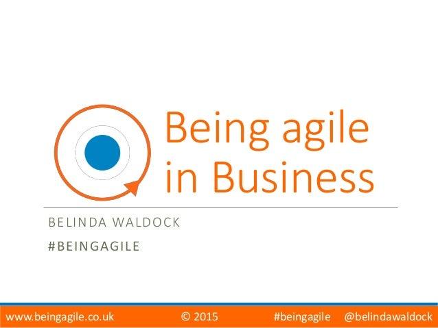 Being agile in Business BELINDA WALDOCK #BEINGAGILE www.beingagile.co.uk © 2015 #beingagile @belindawaldock
