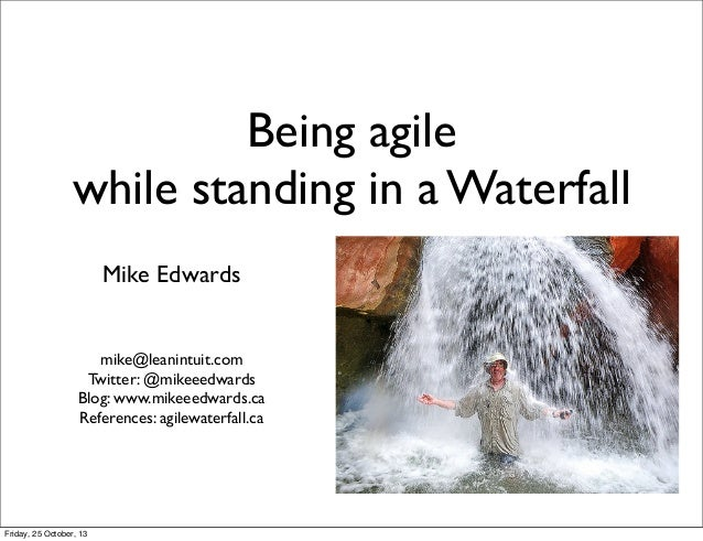 Being agile while standing in a Waterfall Mike Edwards  mike@leanintuit.com Twitter: @mikeeedwards Blog: www.mikeeedwards....