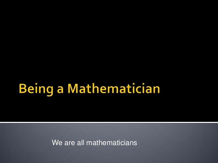 Being a Mathematician<br />We are all mathematicians<br />