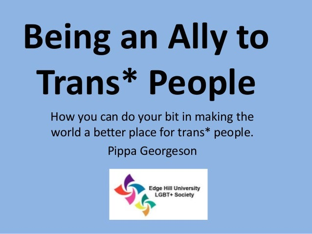 Being an Ally to Trans* People How you can do your bit in making the world a better place for trans* people. Pippa Georges...