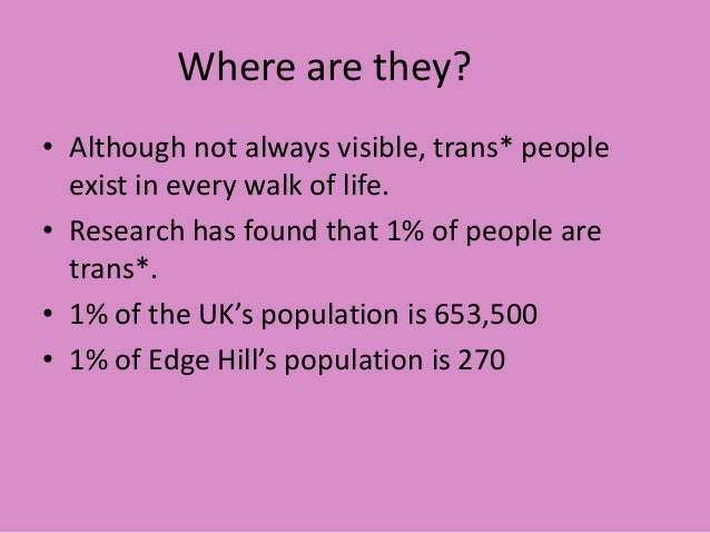 Where are they? • Although not always visible, trans* people exist in every walk of life. • Research has found that 1% of ...