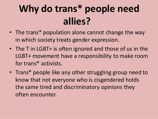 Why do trans* people need allies? • The trans* population alone cannot change the way in which society treats gender expre...