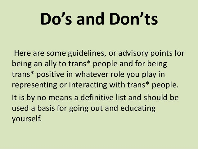 Do's and Don'ts Here are some guidelines, or advisory points for being an ally to trans* people and for being trans* posit...