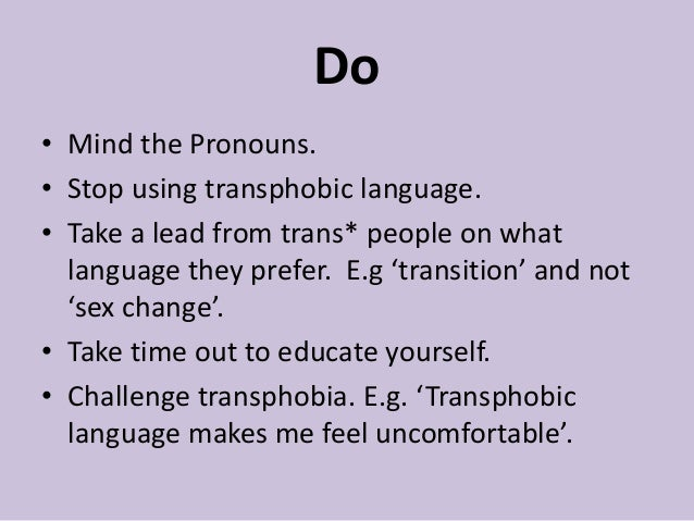Do • Mind the Pronouns. • Stop using transphobic language. • Take a lead from trans* people on what language they prefer. ...