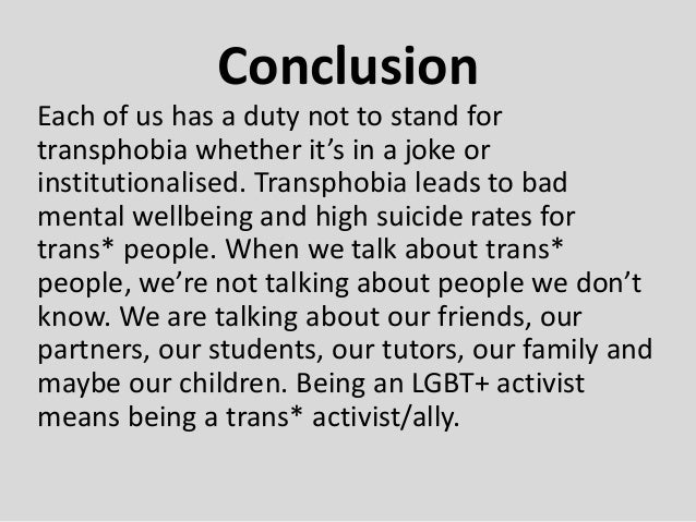 Conclusion Each of us has a duty not to stand for transphobia whether it's in a joke or institutionalised. Transphobia lea...