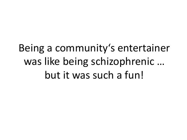 Being a community's entertainer was like being schizophrenic … but it was such a fun!