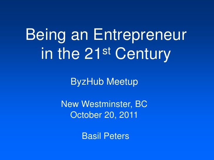 Being an Entrepreneur  in the 21st Century      ByzHub Meetup    New Westminster, BC      October 20, 2011        Basil Pe...