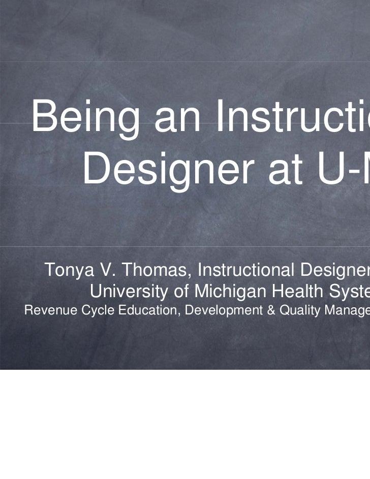 Being an Instructional  Designer at U-M  Tonya V. Thomas, Instructional Designer/Trainer       University of Michigan Heal...