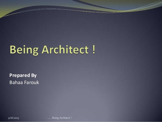 Prepared By Bahaa Farouk 9/16/2013 ...... Being Architect !