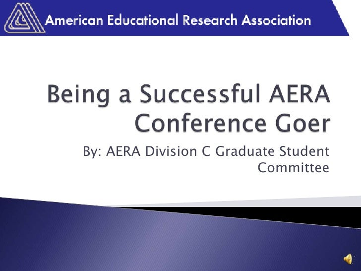 Being a Successful AERA Conference Goer<br />By: AERA Division C Graduate Student Committee<br />