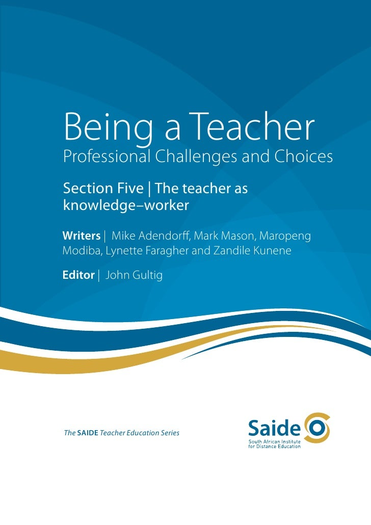 Being a TeacherProfessional Challenges and ChoicesSection Five | The teacher asknowledge–workerWriters | Mike Adendorff, M...
