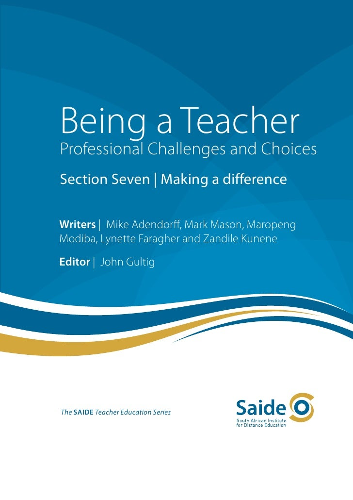 Being a TeacherProfessional Challenges and ChoicesSection Seven | Making a differenceWriters | Mike Adendorff, Mark Mason,...