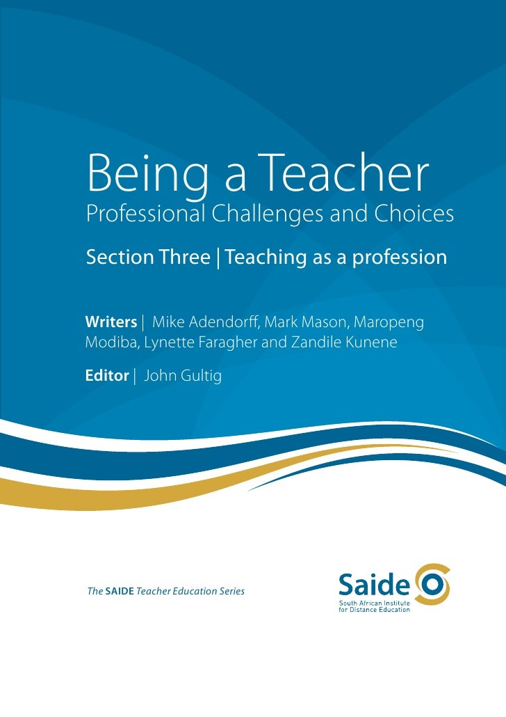 Being a TeacherProfessional Challenges and ChoicesSection Three   Teaching as a professionWriters   Mike Adendorff, Mark M...
