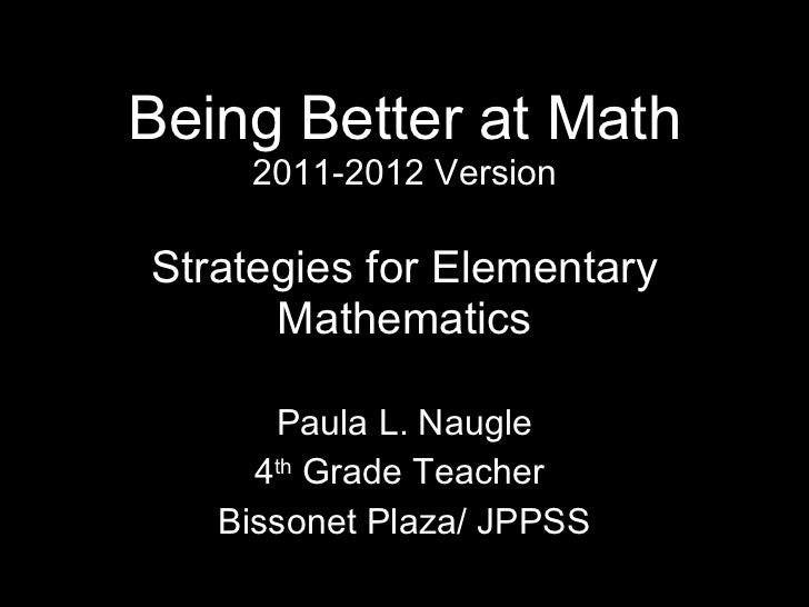 Being Better at Math 2011-2012 Version Strategies for Elementary Mathematics Paula L. Naugle 4 th  Grade Teacher  Bissonet...
