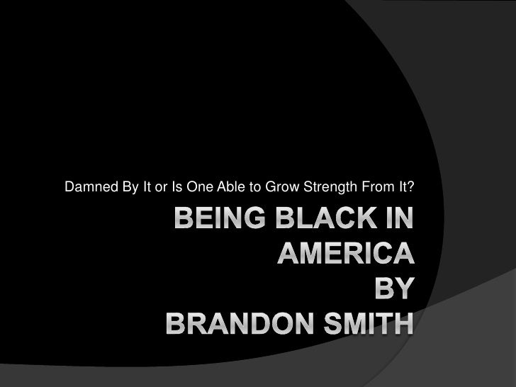 Damned By It or Is One Able to Grow Strength From It?<br />Being Black in AmericaBy Brandon Smith<br />