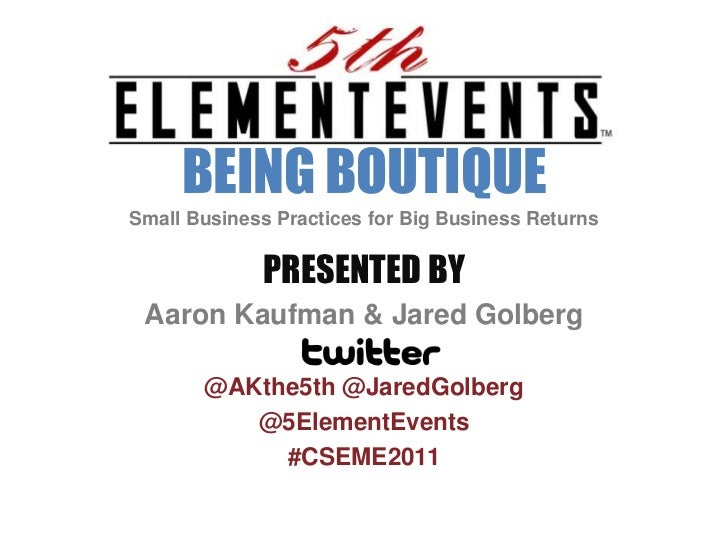 BEING BOUTIQUE<br />Small Business Practices for Big Business Returns<br />PRESENTED BY<br />Aaron Kaufman & Jared Golberg...