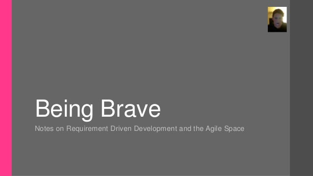Being BraveNotes on Requirement Driven Development and the Agile Space
