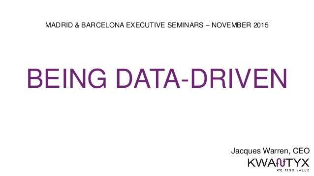 Jacques Warren, CEO MADRID & BARCELONA EXECUTIVE SEMINARS – NOVEMBER 2015 BEING DATA-DRIVEN