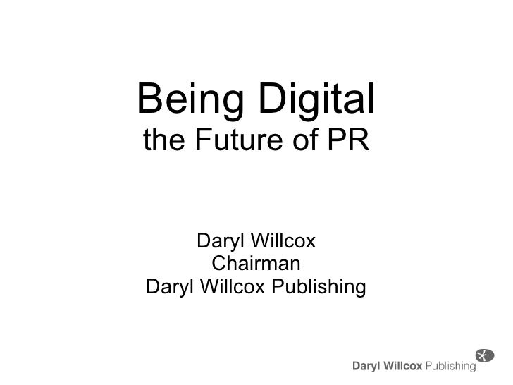 Being Digital the Future of PR Daryl Willcox Chairman Daryl Willcox Publishing