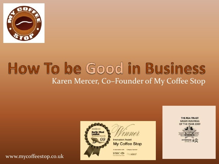 How To be Good in Business<br />Karen Mercer, Co–Founder of My Coffee Stop<br />www.mycoffeestop.co.uk<br />