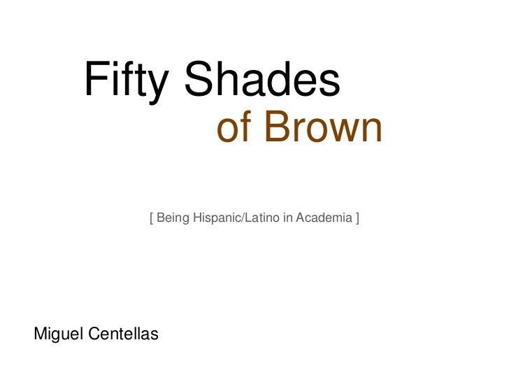 Fifty Shades                         of Brown              [ Being Hispanic/Latino in Academia ]Miguel Centellas